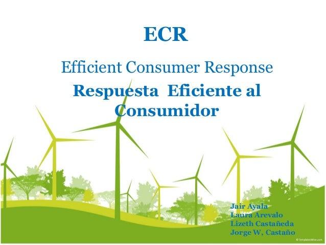 ECR Efficient Consumer Response Respuesta Eficiente al Consumidor Jair Ayala Laura Arevalo Lizeth Castañeda Jorge W, Casta...