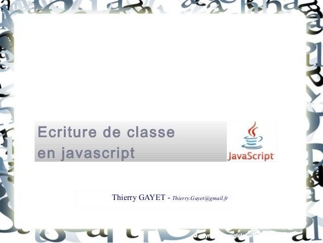Ecriture de classe en javascript Thierry GAYET - Thierry.Gayet@gmail.fr © opyright Eurogiciel – RENNES