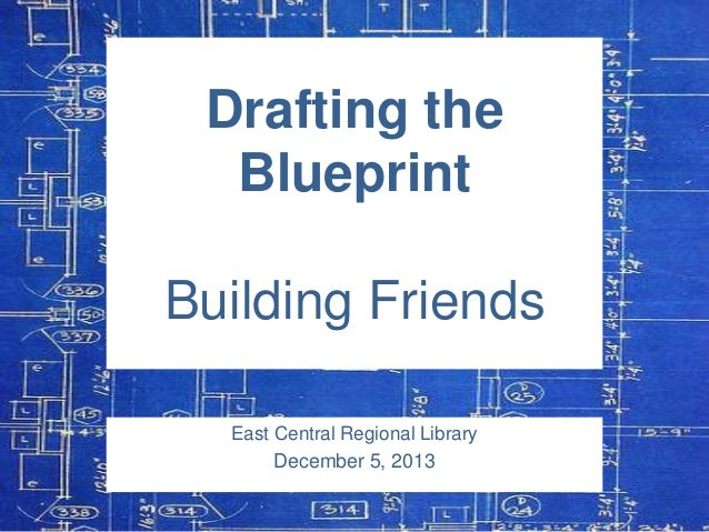 Drafting the Blueprint  Building Friends East Central Regional Library December 5, 2013