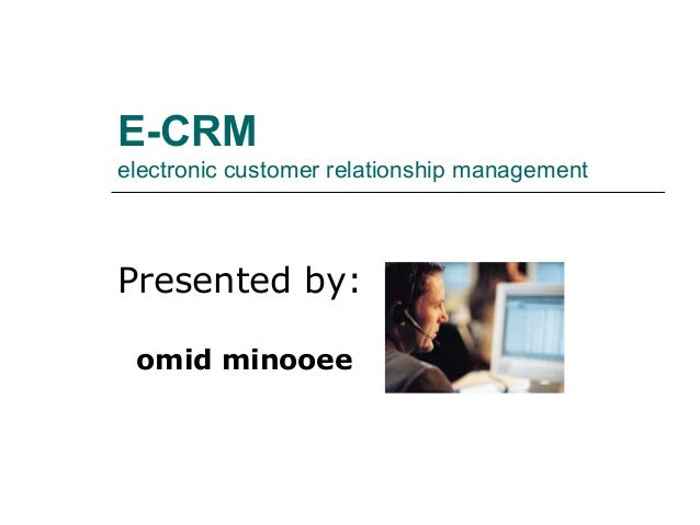 E-CRMelectronic customer relationship managementPresented by: omid minooee