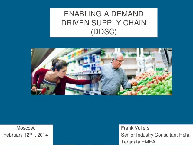 ENABLING A DEMAND DRIVEN SUPPLY CHAIN (DDSC)  Moscow, February 12th , 2014  Frank Vullers Senior Industry Consultant Retai...