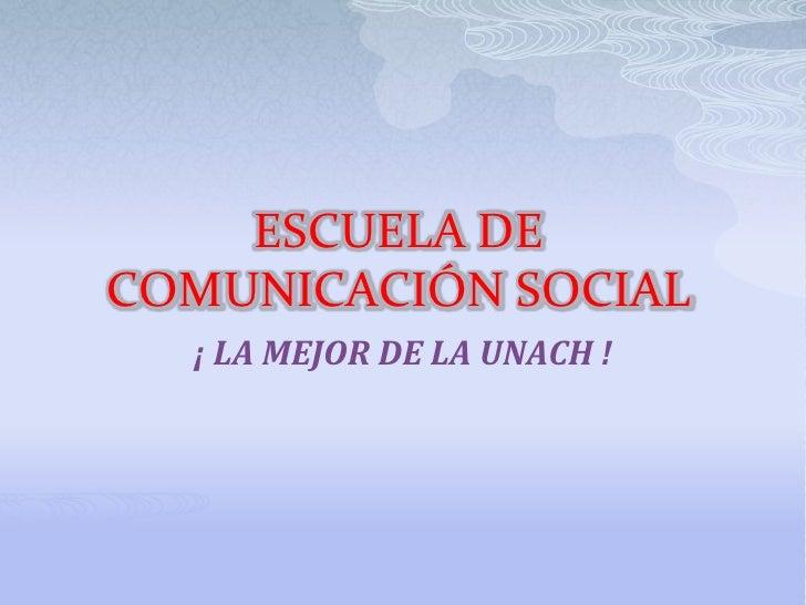 ESCUELA DE COMUNICACIÓN SOCIAL<br /> ¡ LA MEJOR DE LA UNACH !<br />