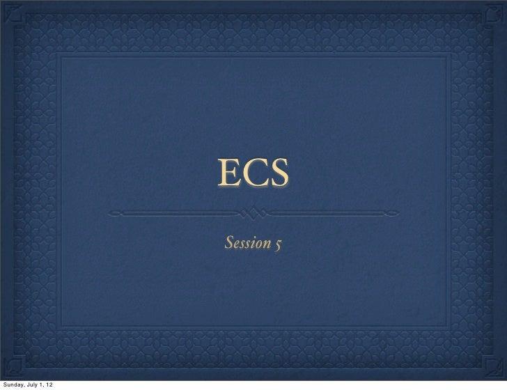 ECS                     Session 5Sunday, July 1, 12