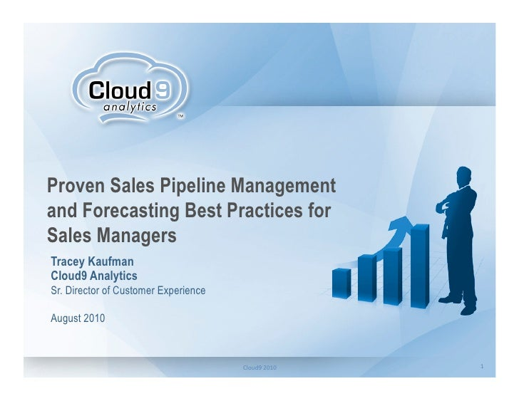 Proven Sales Pipeline Management and Forecasting Best Practices for Sales Managers Tracey Kaufman Cloud9 Analytics Sr. Dir...