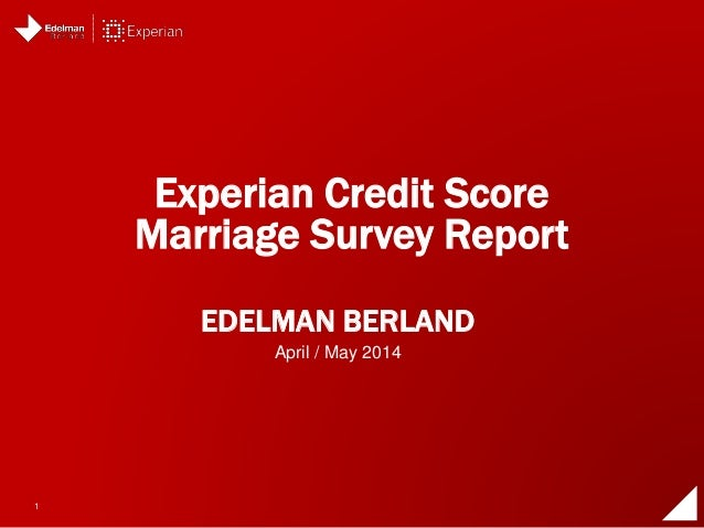 1 EDELMAN BERLAND Experian Credit Score Marriage Survey Report April / May 2014