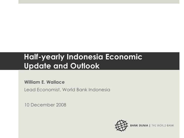 Half-yearly Indonesia Economic Update and Outlook William E. Wallace Lead Economist, World Bank Indonesia 10 December 2008