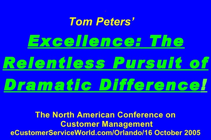 Tom Peters'     Excellence: The Relentless Pursuit of Dramatic Difference ! The North American Conference on  Customer M...
