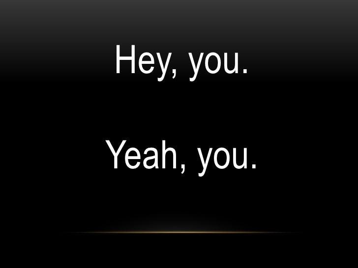 Hey, you.Yeah, you.