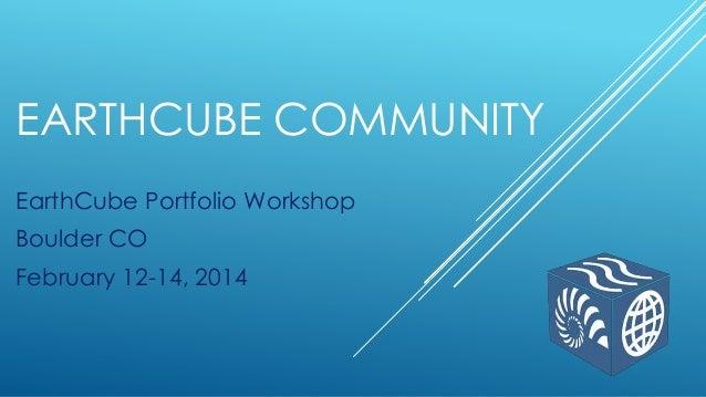 EARTHCUBE COMMUNITY EarthCube Portfolio Workshop Boulder CO February 12-14, 2014