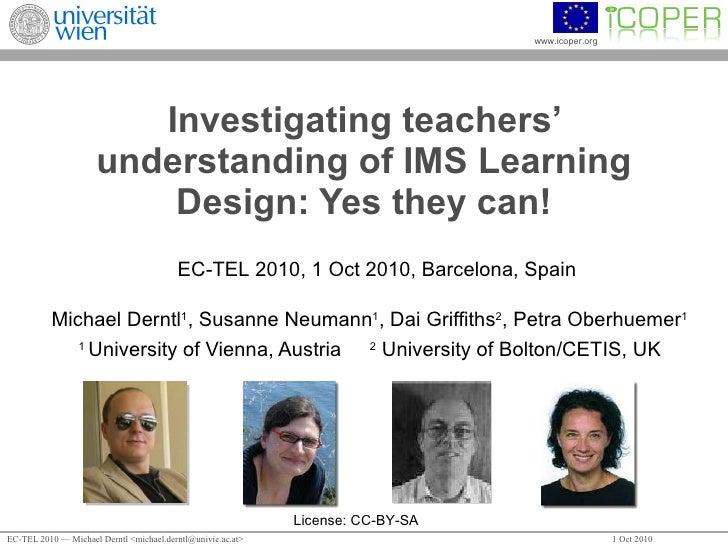 Investigating teachers' understanding of IMS Learning Design: Yes they can! Michael Derntl 1 , Susanne Neumann 1 , Dai Gri...