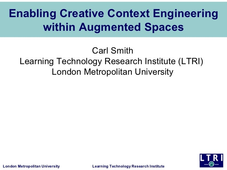 Enabling Creative Context Engineering        within Augmented Spaces                         Carl Smith        Learning Te...