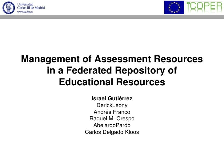 Management of Assessment Resources in a Federated Repository of Educational Resources<br />Israel Gutiérrez<br />DerickLeo...