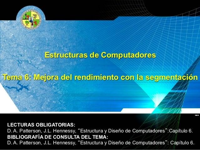 Estructuras de ComputadoresTema 6: Mejora del rendimiento con la segmentación LECTURAS OBLIGATORIAS: D. A. Patterson, J.L....