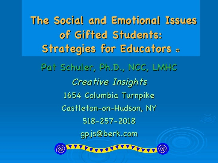 The Social and Emotional Issues of Gifted Students: Strategies for Educators   Pat Schuler, Ph.D., NCC, LMHC Creative I...
