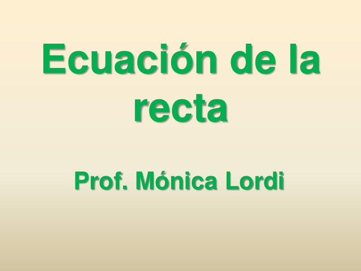 Ecuación de la recta<br />Prof. Mónica Lordi<br />