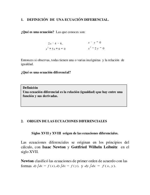 1. DEFINICIÓN DE UNA ECUACIÓN DIFERENCIAL. ¿Qué es una ecuación? Las que conoces son: 065 ,642 2 xx x 02 0 2 yx yx Entonce...