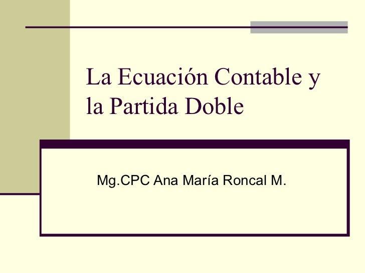 La Ecuación Contable y  la Partida Doble Mg.CPC Ana María Roncal M.