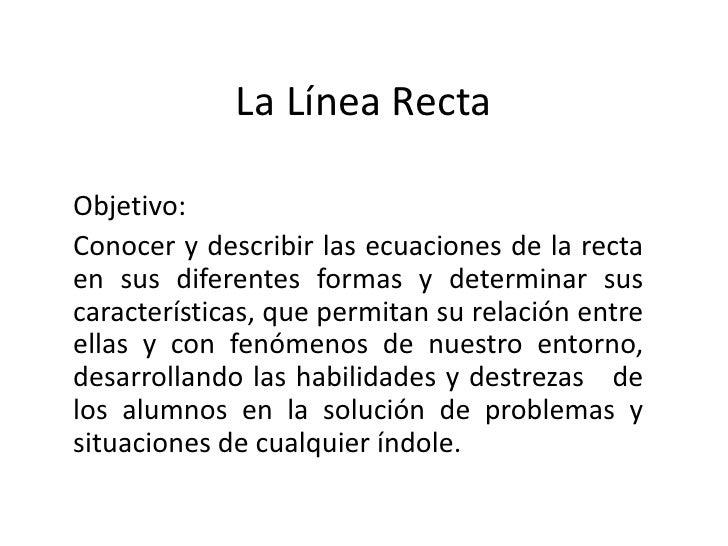 La Línea Recta<br />Objetivo: <br />Conocer y describir las ecuaciones de la recta en sus diferentes formas y determinar s...
