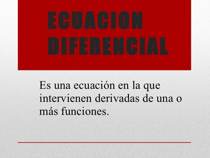 ECUACION DIFERENCIAL  Es una ecuación en la que intervienen derivadas de una o más funciones.