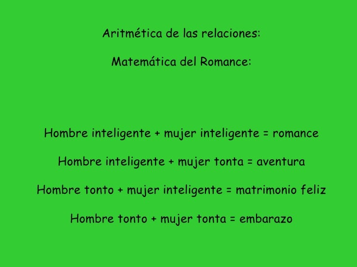 Aritmética de las relaciones:               Matemática del Romance:      Hombre inteligente + mujer inteligente = romance ...