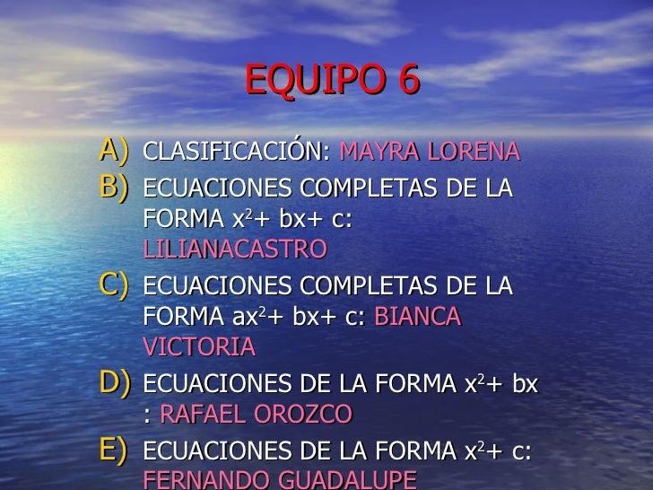 EQUIPO 6 <ul><li>CLASIFICACIÓN:  MAYRA LORENA </li></ul><ul><li>ECUACIONES COMPLETAS DE LA FORMA x 2 + bx+ c:  LILIANACAST...