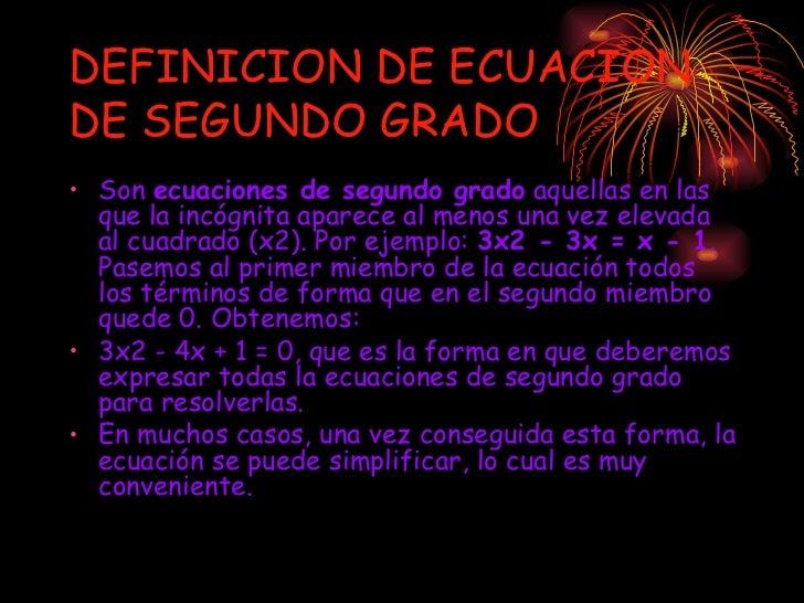 DEFINICION DE ECUACION DE SEGUNDO GRADO <ul><li>Son  ecuaciones de segundo grado  aquellas en las que la incógnita aparece...