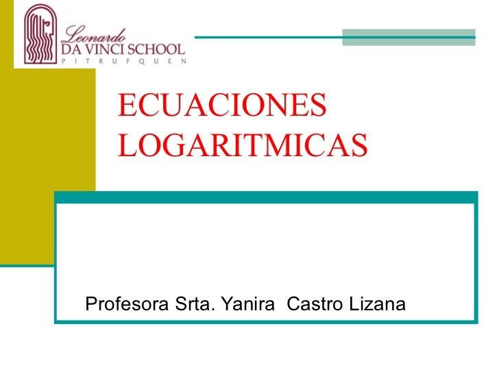ECUACIONES LOGARITMICAS Profesora Srta. Yanira  Castro Lizana