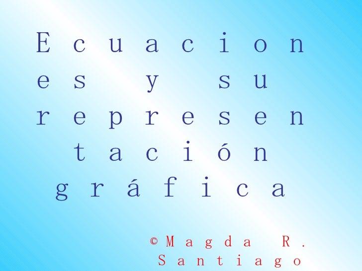 Ecuacion es  y su represen   tación  gráfica               R.    ©M a g d a     Santiago