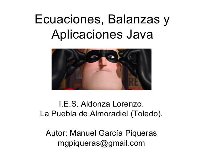 Ecuaciones, Balanzas y Aplicaciones Java I.E.S. Aldonza Lorenzo. La Puebla de Almoradiel (Toledo). Autor: Manuel García Pi...