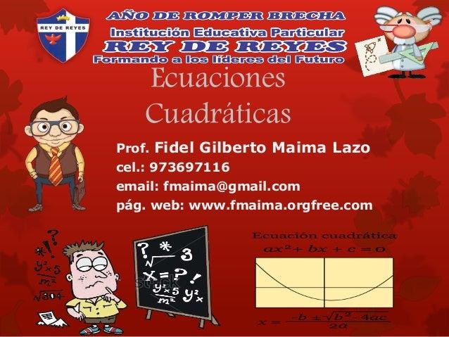 Ecuaciones Cuadráticas Prof. Fidel Gilberto Maima Lazo cel.: 973697116 email: fmaima@gmail.com pág. web: www.fmaima.orgfre...