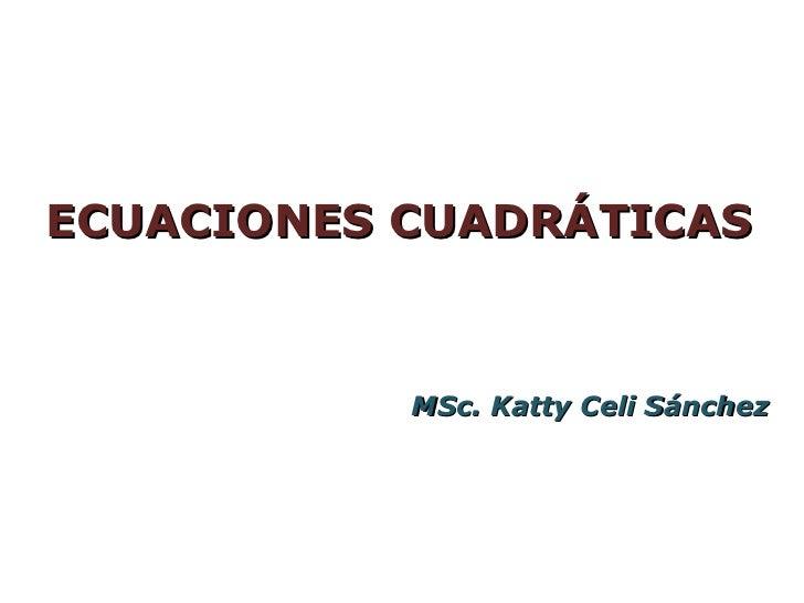 ECUACIONES CUADRÁTICAS           MSc. Katty Celi Sánchez