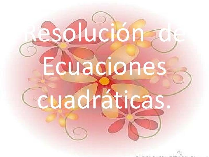 Resolución  de Ecuaciones  cuadráticas.<br />