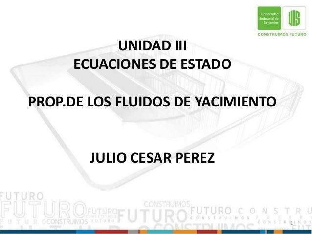 UNIDAD III ECUACIONES DE ESTADO PROP.DE LOS FLUIDOS DE YACIMIENTO JULIO CESAR PEREZ 1