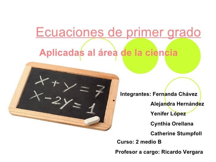 Ecuaciones de primer grado Aplicadas al área de la ciencia   Integrantes: Fernanda Chávez  Alejandra Hernández Yenifer Lóp...