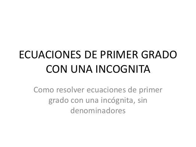 ECUACIONES DE PRIMER GRADO    CON UNA INCOGNITA  Como resolver ecuaciones de primer     grado con una incógnita, sin      ...