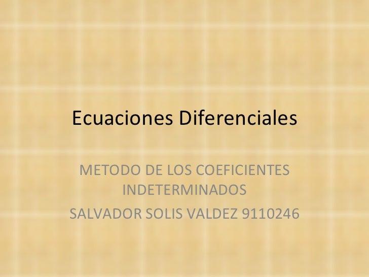 Ecuaciones Diferenciales METODO DE LOS COEFICIENTES INDETERMINADOS SALVADOR SOLIS VALDEZ 9110246