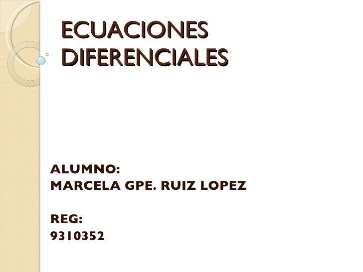 ECUACIONES DIFERENCIALES ALUMNO: MARCELA GPE. RUIZ LOPEZ REG: 9310352