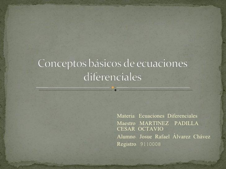 Materia: Ecuaciones Diferenciales Maestro :MARTINEZ  PADILLA CESAR OCTAVIO Alumno: Josue Rafael Álvarez Chávez Registro: 9...