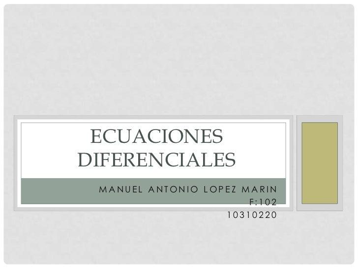 ECUACIONES DIFERENCIALES<br />MANUEL ANTONIO LOPEZMARIN<br />F:102<br />10310220<br />