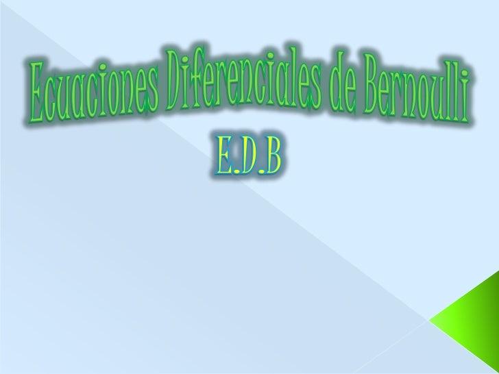 Ecuaciones Diferenciales de Bernoulli<br />E.D.B<br />