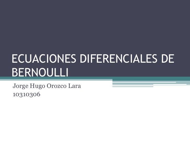 ECUACIONES DIFERENCIALES DE BERNOULLI<br />Jorge Hugo Orozco Lara<br />10310306 <br />