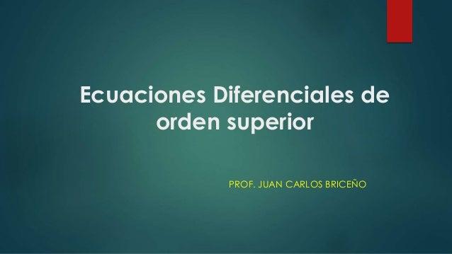 Ecuaciones Diferenciales de orden superior PROF. JUAN CARLOS BRICEÑO