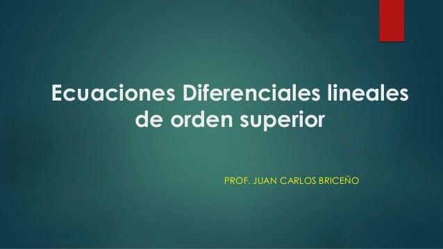 Ecuaciones Diferenciales lineales de orden superior PROF. JUAN CARLOS BRICEÑO
