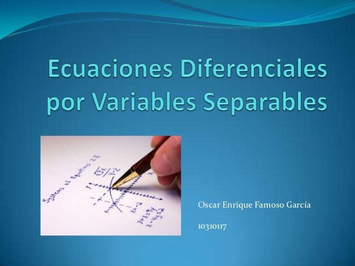 Ecuaciones Diferenciales por Variables Separables<br />Oscar Enrique Famoso García<br />10310117<br />