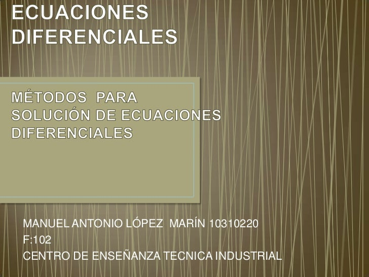 ECUACIONES DIFERENCIALESMÉTODOS  PARA SOLUCIÓN DE ECUACIONES  DIFERENCIALES<br />MANUEL ANTONIO LÓPEZ  MARÍN 10310220<br /...