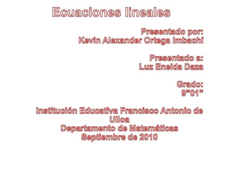 Ecuaciones lineales<br />Presentado por:<br />Kevin Alexander Ortega Imbachí<br />Presentado a:<br />Luz Eneida Daza<br />...