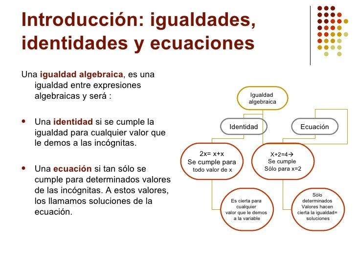 Introducción: igualdades, identidades y ecuaciones <ul><li>Una  igualdad algebraica , es una igualdad entre expresiones al...
