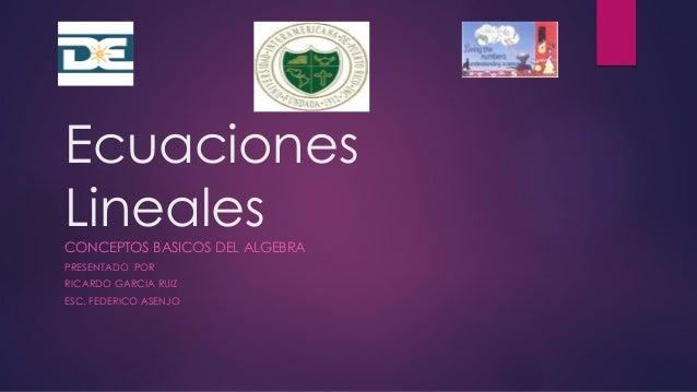 Ecuaciones Lineales CONCEPTOS BASICOS DEL ALGEBRA PRESENTADO POR RICARDO GARCIA RUIZ ESC. FEDERICO ASENJO