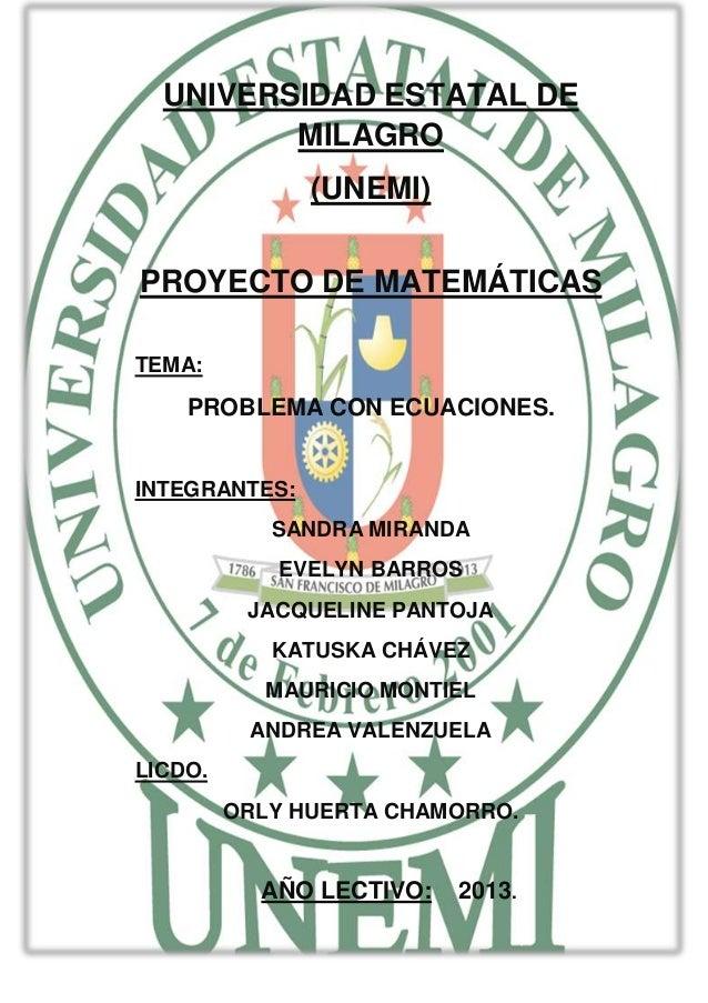UNIVERSIDAD ESTATAL DE MILAGRO (UNEMI) PROYECTO DE MATEMÁTICAS TEMA: PROBLEMA CON ECUACIONES. INTEGRANTES: SANDRA MIRANDA ...
