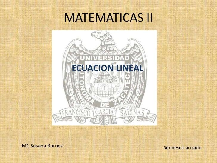 MATEMATICAS II<br />ECUACION LINEAL<br />MC Susana Burnes<br />Semiescolarizado<br />